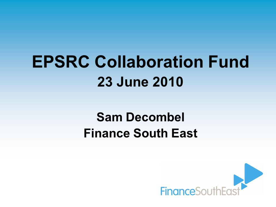EPSRC Collaboration Fund 23 June 2010 Sam Decombel Finance South East