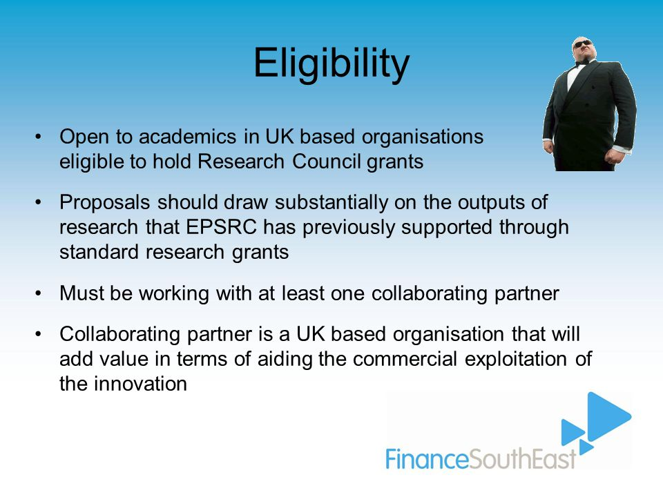 Eligibility Open to academics in UK based organisations eligible to hold Research Council grants Proposals should draw substantially on the outputs of research that EPSRC has previously supported through standard research grants Must be working with at least one collaborating partner Collaborating partner is a UK based organisation that will add value in terms of aiding the commercial exploitation of the innovation