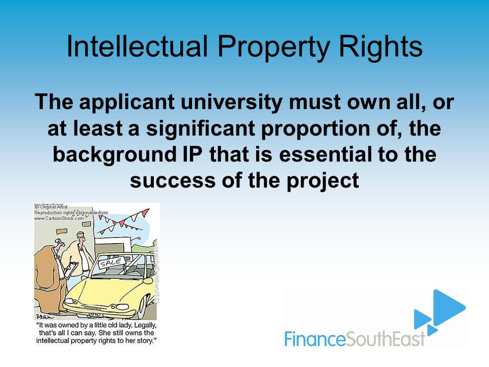 Intellectual Property Rights The applicant university must own all, or at least a significant proportion of, the background IP that is essential to the success of the project