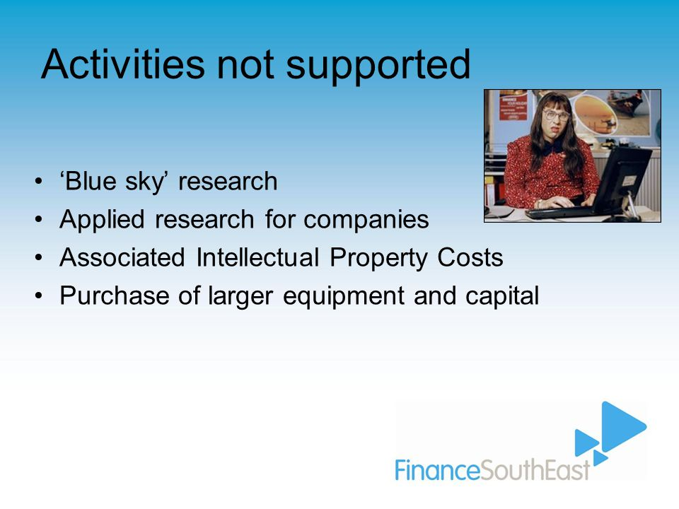 Activities not supported 'Blue sky' research Applied research for companies Associated Intellectual Property Costs Purchase of larger equipment and capital
