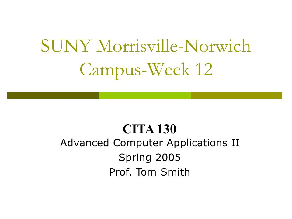 SUNY Morrisville-Norwich Campus-Week 12 CITA 130 Advanced Computer Applications II Spring 2005 Prof.