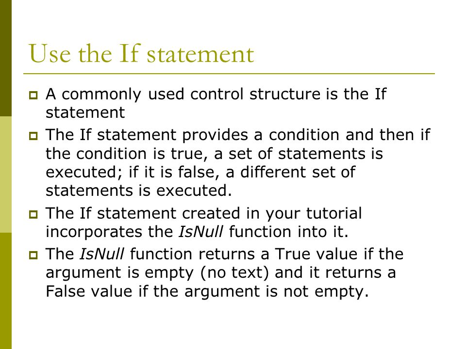 Use the If statement  A commonly used control structure is the If statement  The If statement provides a condition and then if the condition is true, a set of statements is executed; if it is false, a different set of statements is executed.