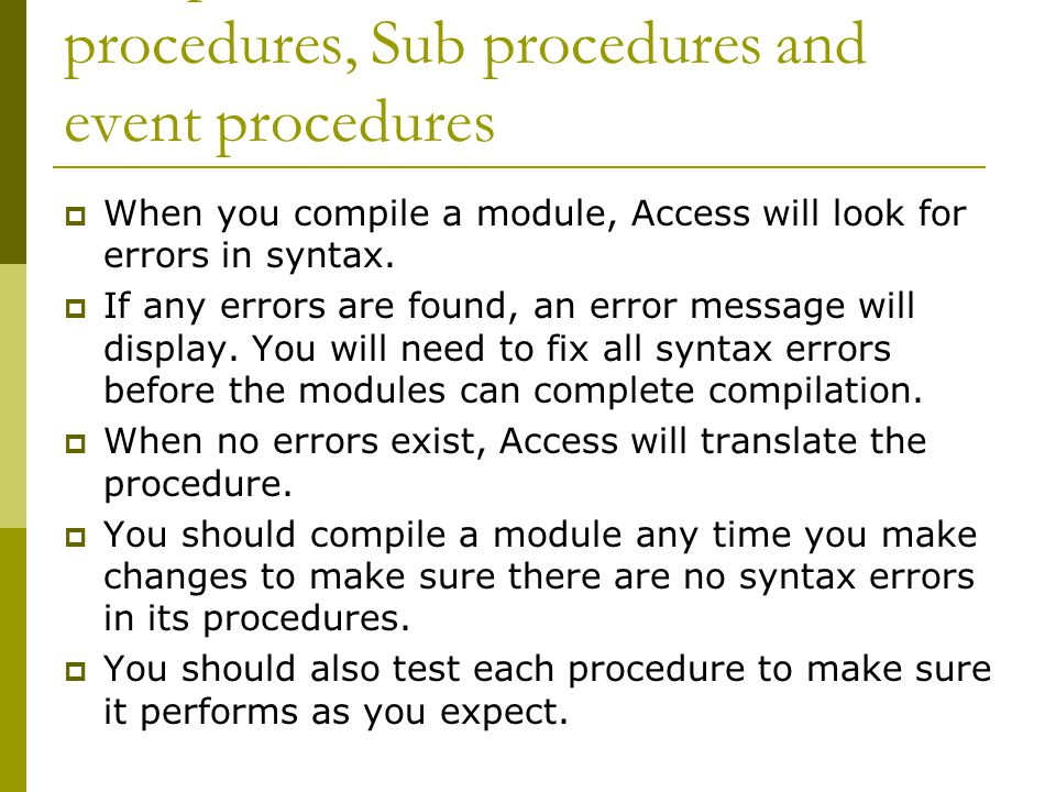 Compile and test Function procedures, Sub procedures and event procedures  When you compile a module, Access will look for errors in syntax.