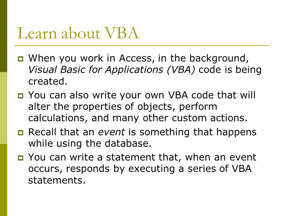 Learn about VBA  When you work in Access, in the background, Visual Basic for Applications (VBA) code is being created.
