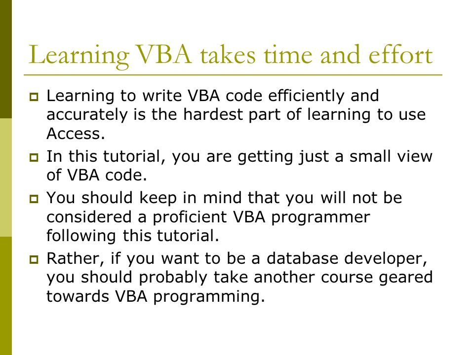 Learning VBA takes time and effort  Learning to write VBA code efficiently and accurately is the hardest part of learning to use Access.