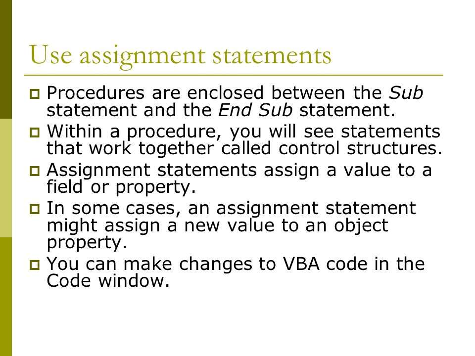 Use assignment statements  Procedures are enclosed between the Sub statement and the End Sub statement.