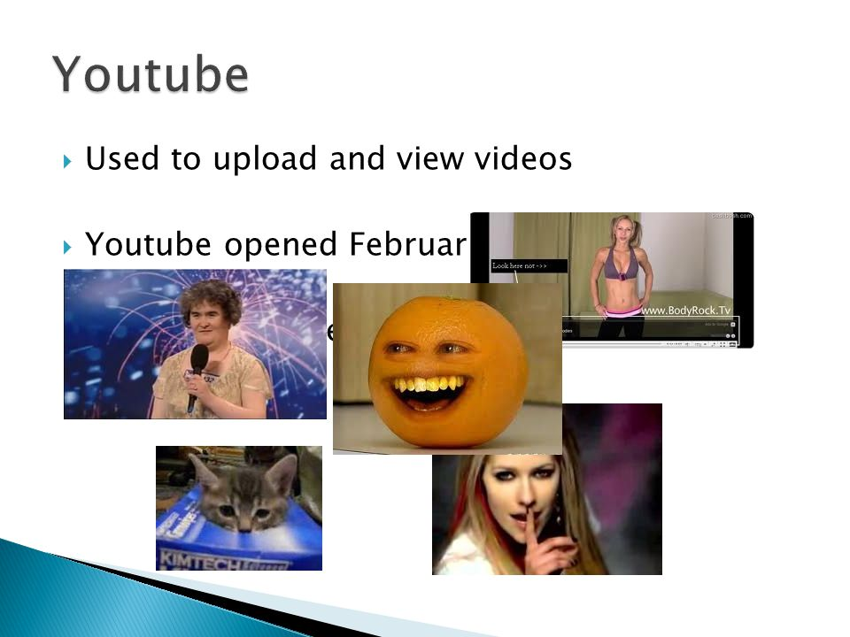  Used to upload and view videos  Youtube opened February 14 th 2005 Videos now shared all over the world