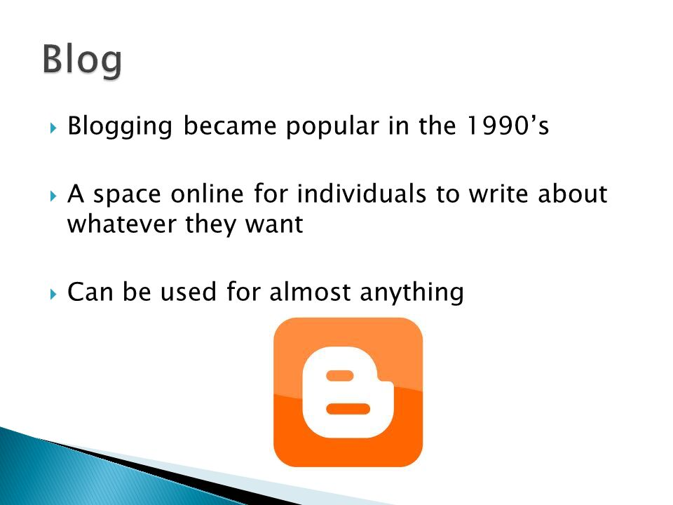  Blogging became popular in the 1990's  A space online for individuals to write about whatever they want  Can be used for almost anything