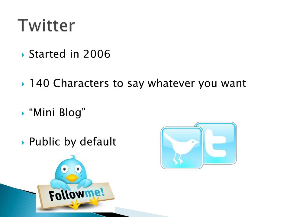 Started in 2006  140 Characters to say whatever you want  Mini Blog  Public by default