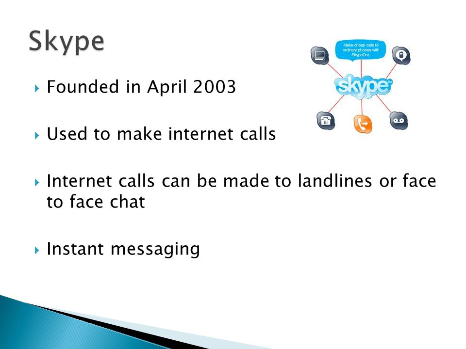  Founded in April 2003  Used to make internet calls  Internet calls can be made to landlines or face to face chat  Instant messaging