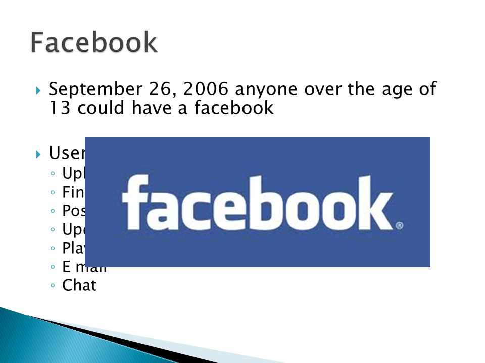  September 26, 2006 anyone over the age of 13 could have a facebook  Users can… ◦ Upload pictures ◦ Find friends ◦ Post likes/ dislikes ◦ Update statuses ◦ Play games ◦ E mail ◦ Chat