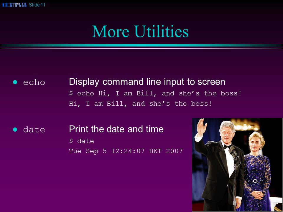 Slide 11 More Utilities echo Display command line input to screen $ echo Hi, I am Bill, and she's the boss.