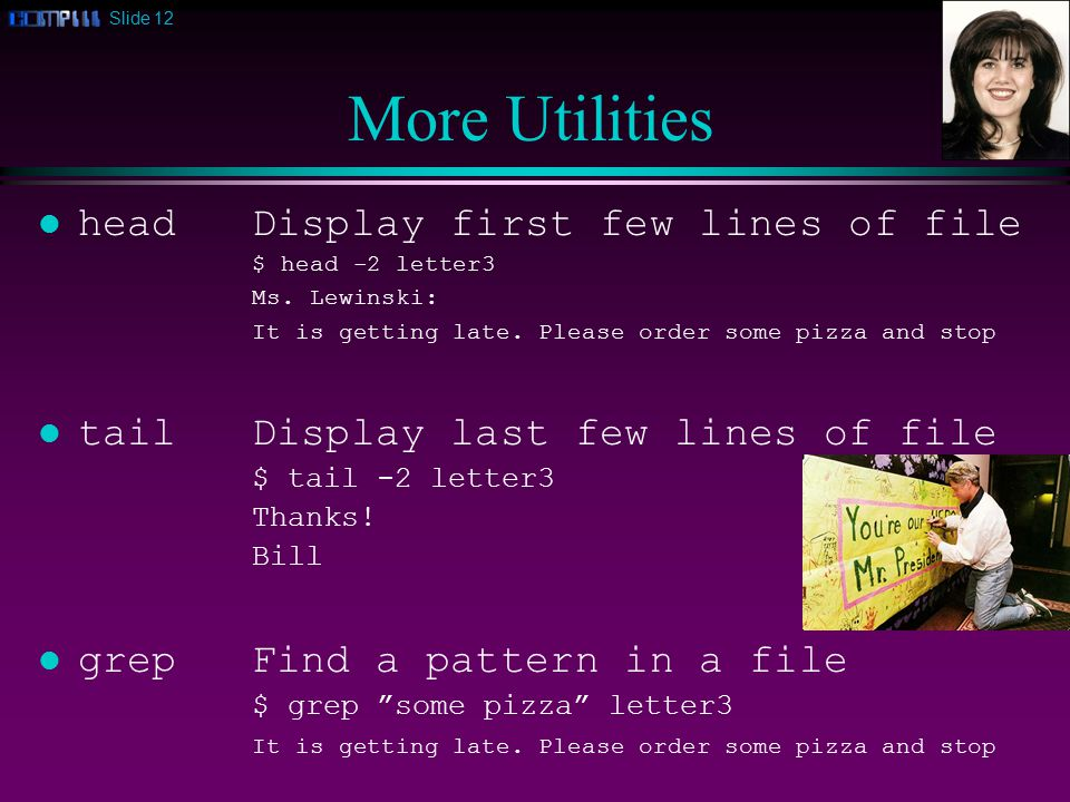 Slide 12 More Utilities l headDisplay first few lines of file $ head -2 letter3 Ms.
