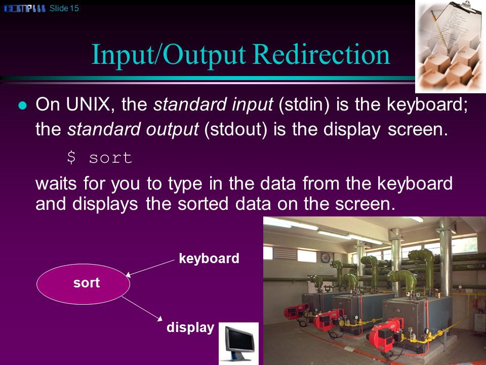 Slide 15 Input/Output Redirection l On UNIX, the standard input (stdin) is the keyboard; the standard output (stdout) is the display screen.