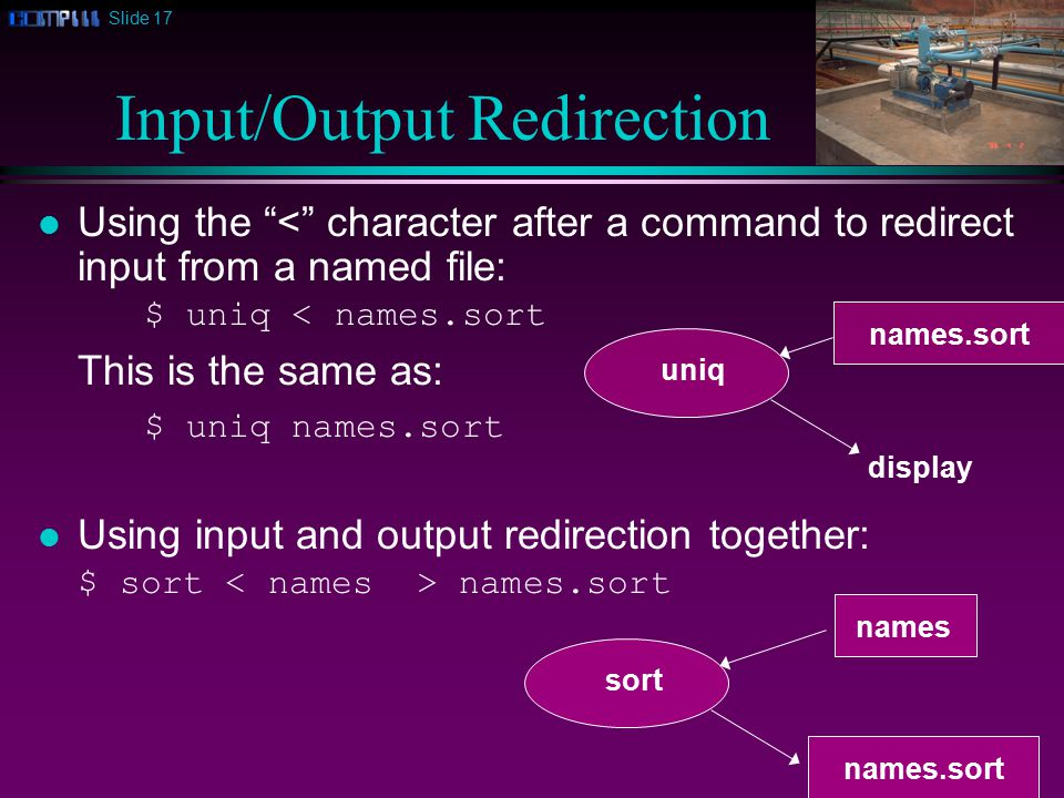 Slide 17 Input/Output Redirection l Using the < character after a command to redirect input from a named file: $ uniq < names.sort This is the same as: $ uniq names.sort l Using input and output redirection together: $ sort names.sort uniq display sort names names.sort