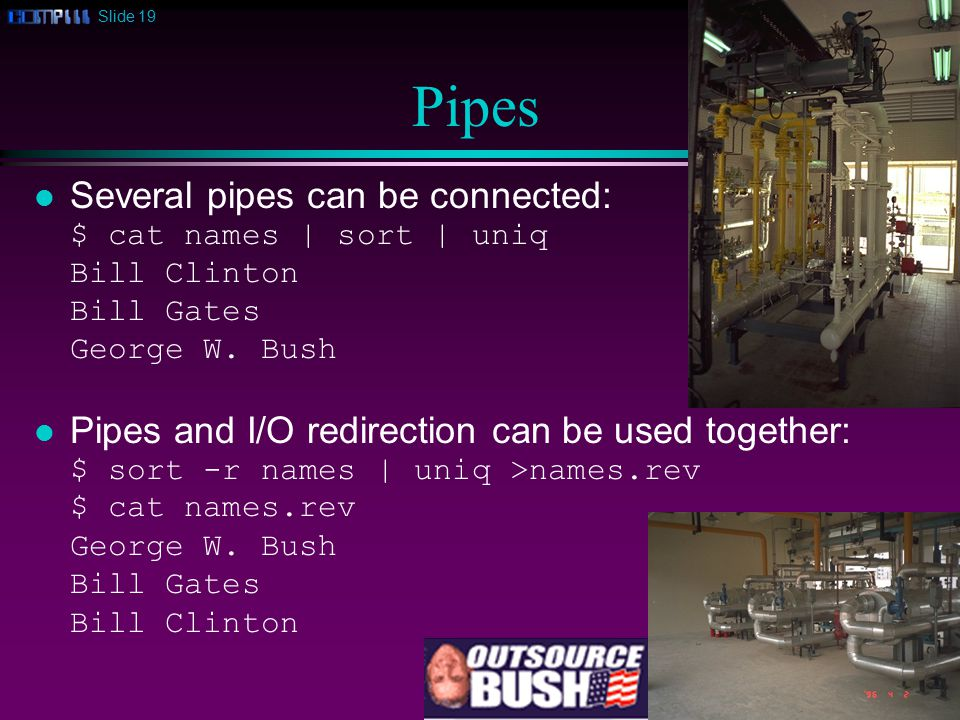 Slide 19 Pipes l Several pipes can be connected: $ cat names | sort | uniq Bill Clinton Bill Gates George W.