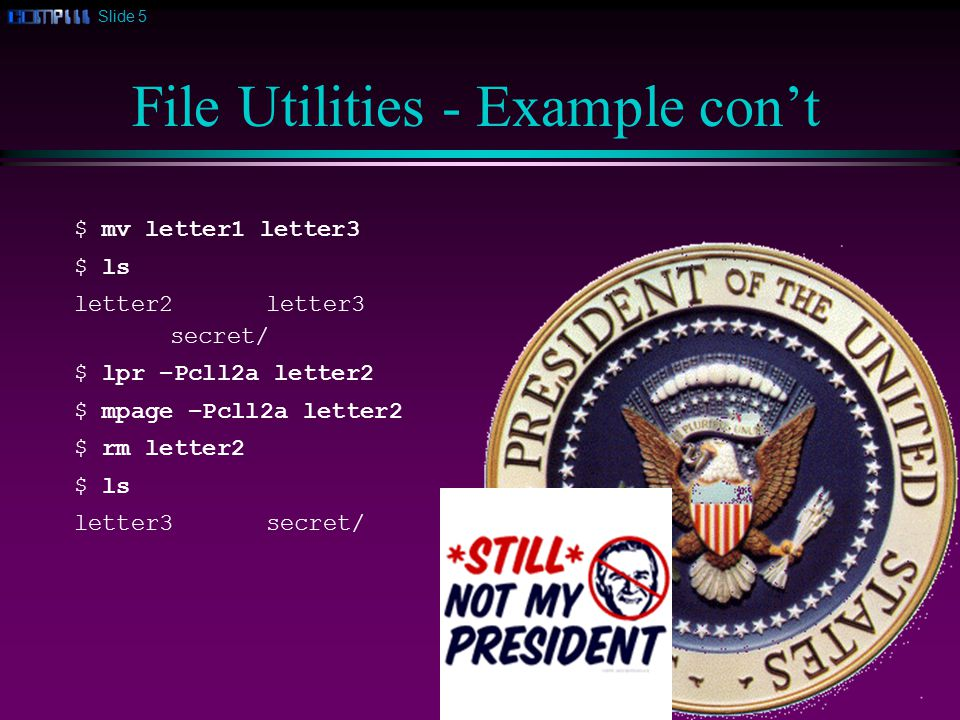 Slide 5 File Utilities - Example con't $ mv letter1 letter3 $ ls letter2letter3 secret/ $ lpr –Pcll2a letter2 $ mpage –Pcll2a letter2 $ rm letter2 $ ls letter3secret/