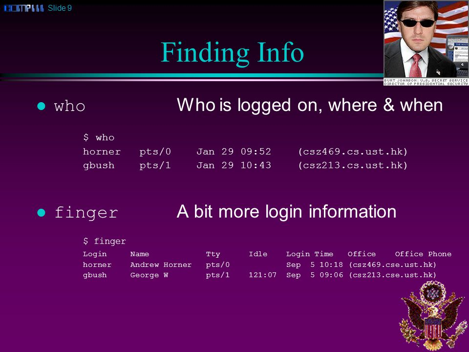 Slide 9 Finding Info who Who is logged on, where & when $ who horner pts/0 Jan 29 09:52 (csz469.cs.ust.hk) gbush pts/1 Jan 29 10:43 (csz213.cs.ust.hk) finger A bit more login information $ finger Login Name Tty Idle Login Time Office Office Phone horner Andrew Horner pts/0 Sep 5 10:18 (csz469.cse.ust.hk) gbush George W pts/1 121:07 Sep 5 09:06 (csz213.cse.ust.hk)