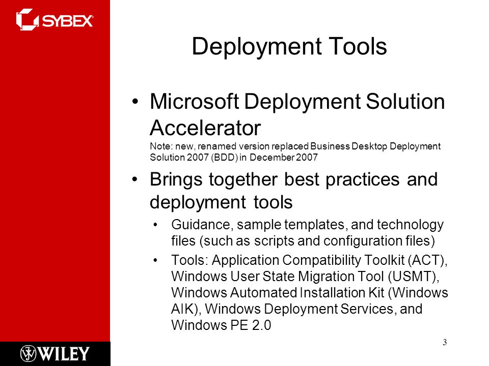 Deployment Tools Microsoft Deployment Solution Accelerator Note: new, renamed version replaced Business Desktop Deployment Solution 2007 (BDD) in December 2007 Brings together best practices and deployment tools Guidance, sample templates, and technology files (such as scripts and configuration files) Tools: Application Compatibility Toolkit (ACT), Windows User State Migration Tool (USMT), Windows Automated Installation Kit (Windows AIK), Windows Deployment Services, and Windows PE 2.0 3