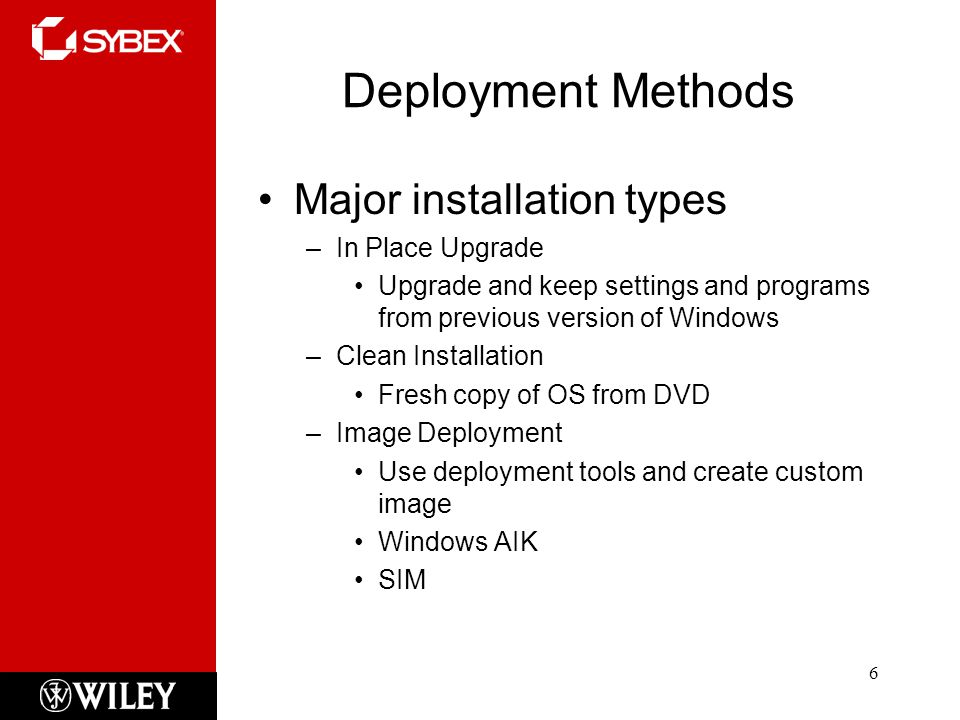 Deployment Methods Major installation types –In Place Upgrade Upgrade and keep settings and programs from previous version of Windows –Clean Installation Fresh copy of OS from DVD –Image Deployment Use deployment tools and create custom image Windows AIK SIM 6