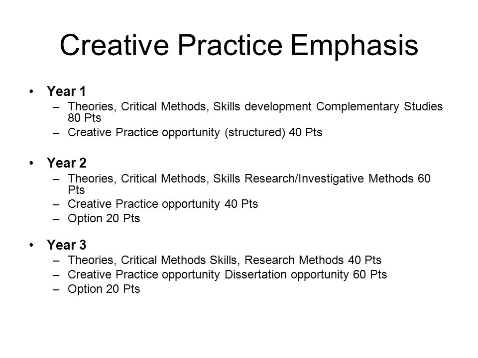 Creative Practice Emphasis Year 1 –Theories, Critical Methods, Skills development Complementary Studies 80 Pts –Creative Practice opportunity (structured) 40 Pts Year 2 –Theories, Critical Methods, Skills Research/Investigative Methods 60 Pts –Creative Practice opportunity 40 Pts –Option 20 Pts Year 3 –Theories, Critical Methods Skills, Research Methods 40 Pts –Creative Practice opportunity Dissertation opportunity 60 Pts –Option 20 Pts