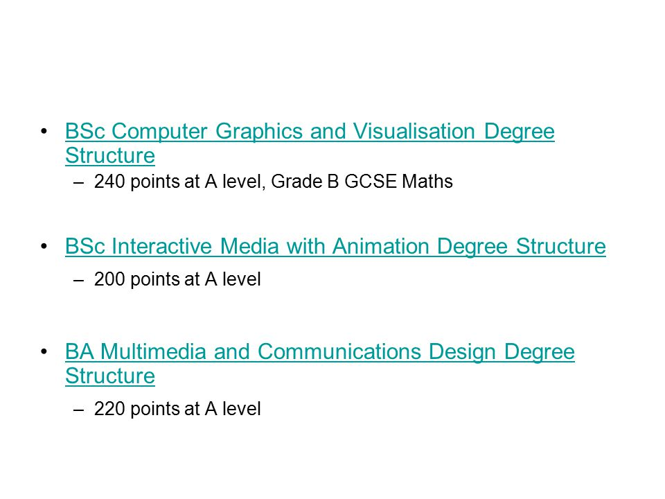 BSc Computer Graphics and Visualisation Degree StructureBSc Computer Graphics and Visualisation Degree Structure –240 points at A level, Grade B GCSE Maths BSc Interactive Media with Animation Degree Structure –200 points at A level BA Multimedia and Communications Design Degree StructureBA Multimedia and Communications Design Degree Structure –220 points at A level