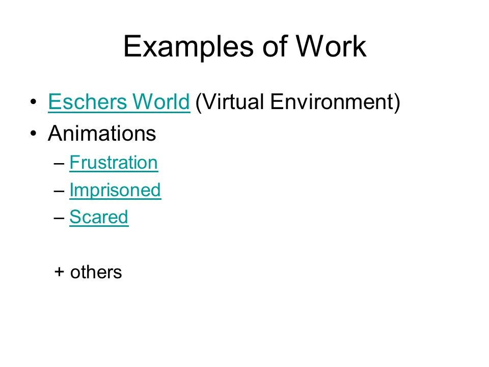 Examples of Work Eschers World (Virtual Environment)Eschers World Animations –FrustrationFrustration –ImprisonedImprisoned –ScaredScared + others