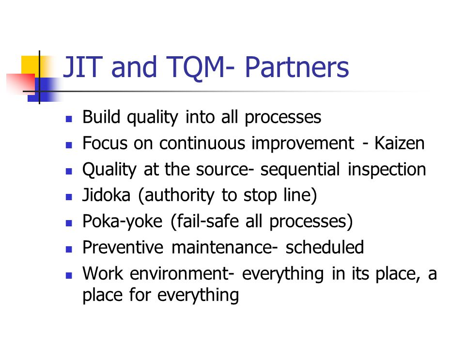 JIT and TQM- Partners Build quality into all processes Focus on continuous improvement - Kaizen Quality at the source- sequential inspection Jidoka (authority to stop line) Poka-yoke (fail-safe all processes) Preventive maintenance- scheduled Work environment- everything in its place, a place for everything