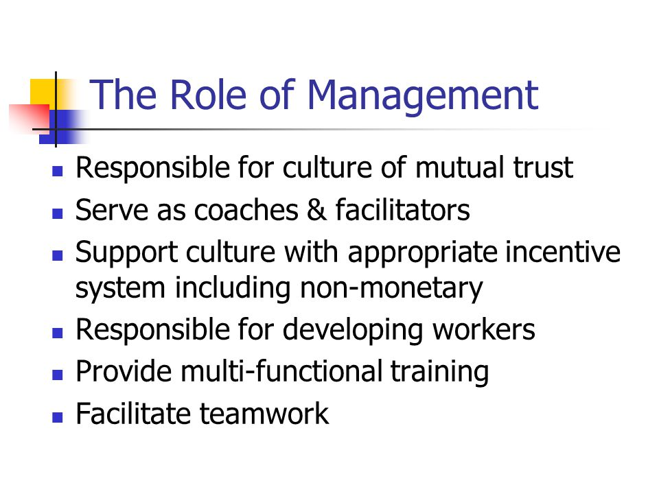The Role of Management Responsible for culture of mutual trust Serve as coaches & facilitators Support culture with appropriate incentive system including non-monetary Responsible for developing workers Provide multi-functional training Facilitate teamwork