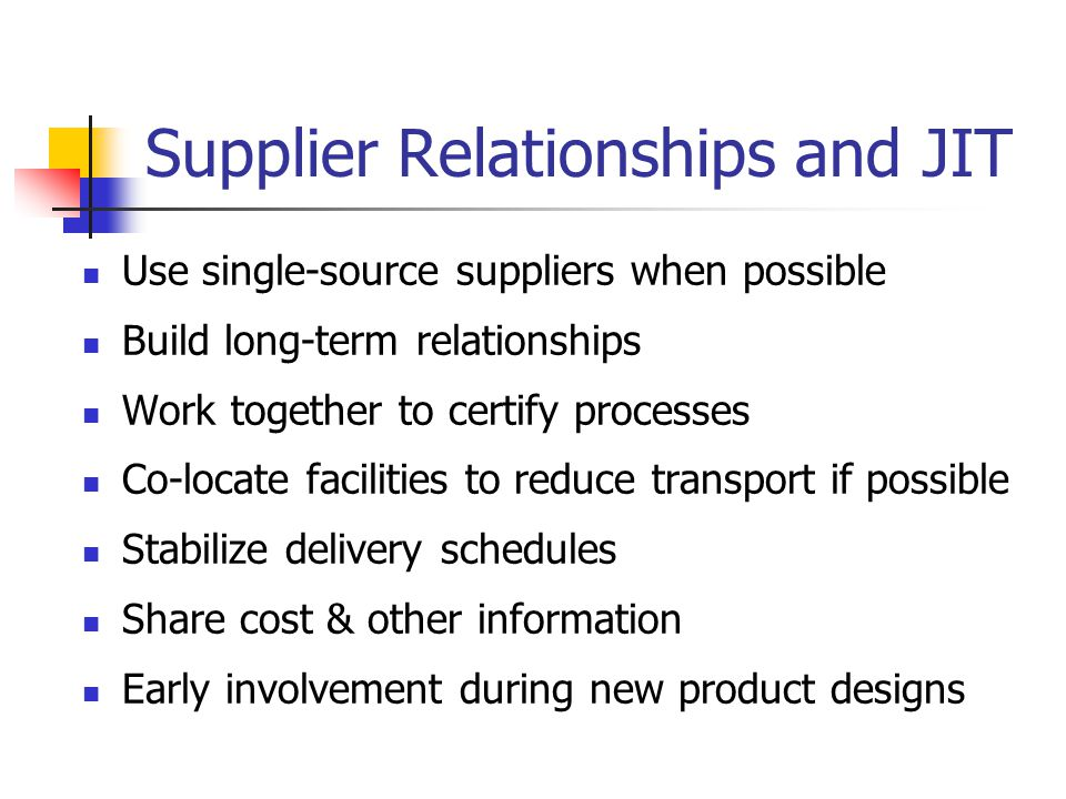 Supplier Relationships and JIT Use single-source suppliers when possible Build long-term relationships Work together to certify processes Co-locate facilities to reduce transport if possible Stabilize delivery schedules Share cost & other information Early involvement during new product designs