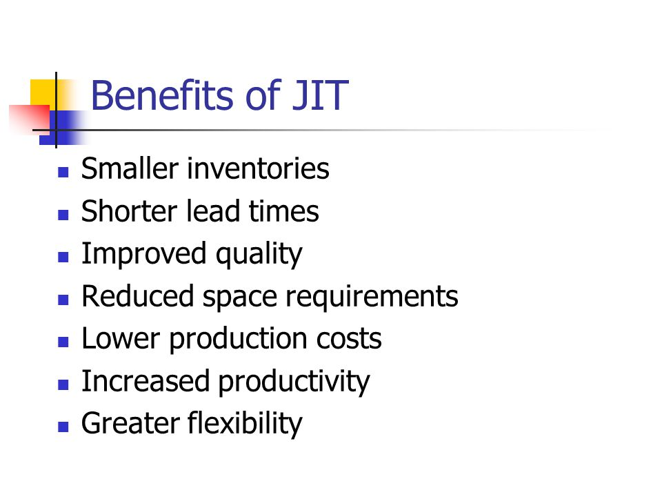 Benefits of JIT Smaller inventories Shorter lead times Improved quality Reduced space requirements Lower production costs Increased productivity Greater flexibility