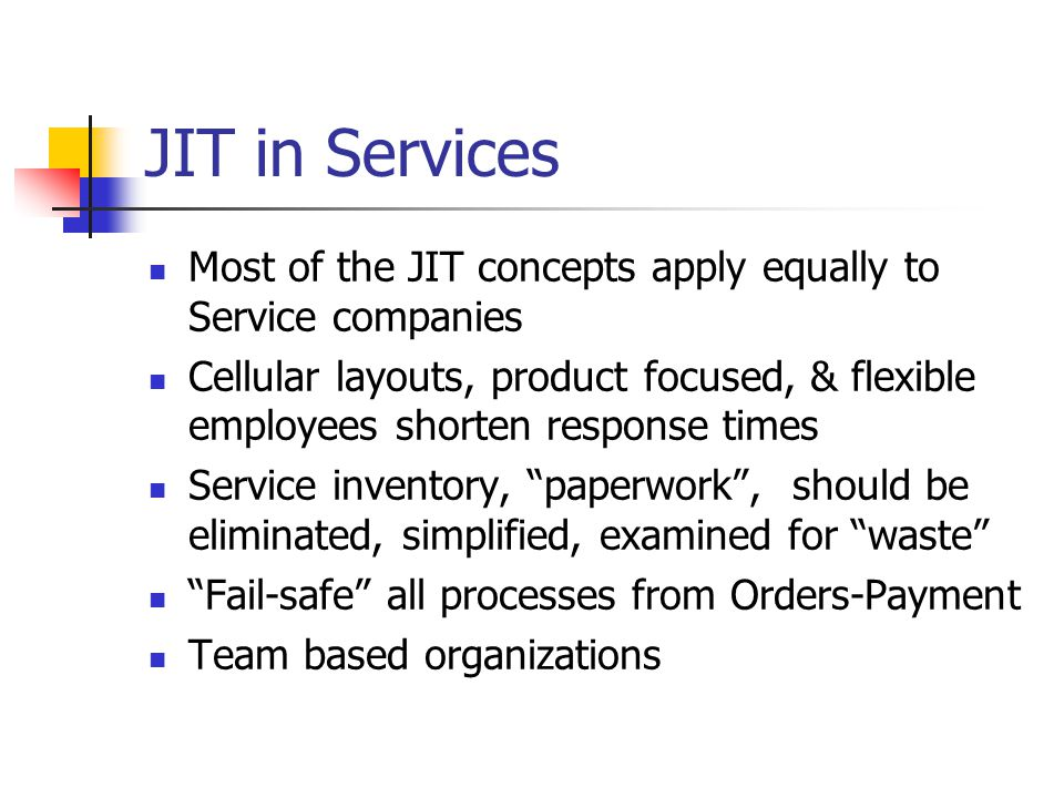 JIT in Services Most of the JIT concepts apply equally to Service companies Cellular layouts, product focused, & flexible employees shorten response times Service inventory, paperwork , should be eliminated, simplified, examined for waste Fail-safe all processes from Orders-Payment Team based organizations