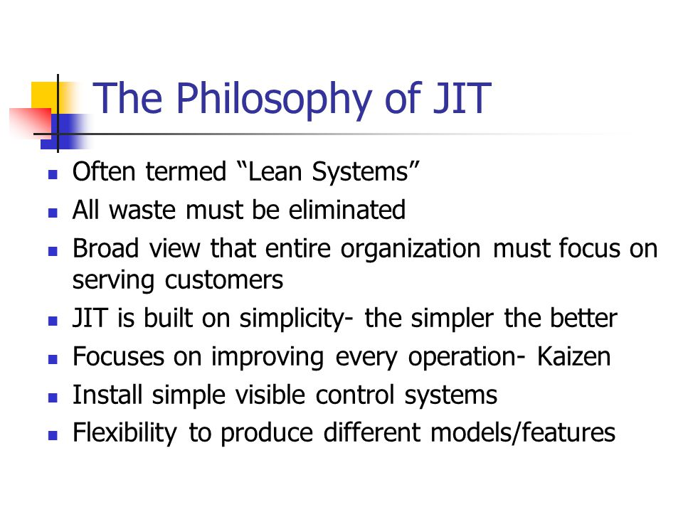 The Philosophy of JIT Often termed Lean Systems All waste must be eliminated Broad view that entire organization must focus on serving customers JIT is built on simplicity- the simpler the better Focuses on improving every operation- Kaizen Install simple visible control systems Flexibility to produce different models/features