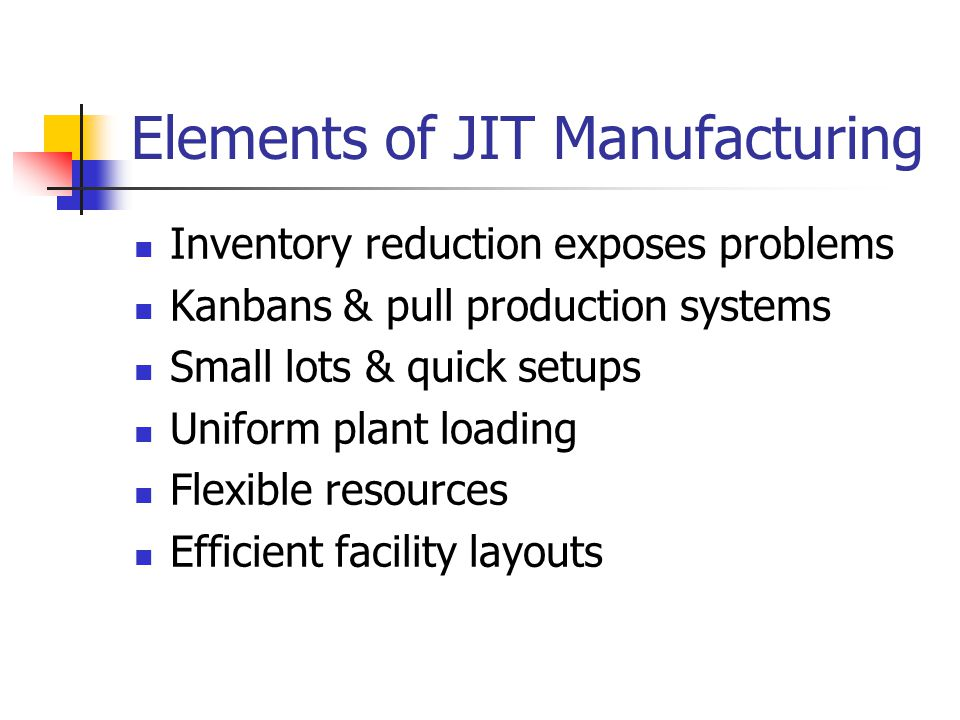 Elements of JIT Manufacturing Inventory reduction exposes problems Kanbans & pull production systems Small lots & quick setups Uniform plant loading Flexible resources Efficient facility layouts