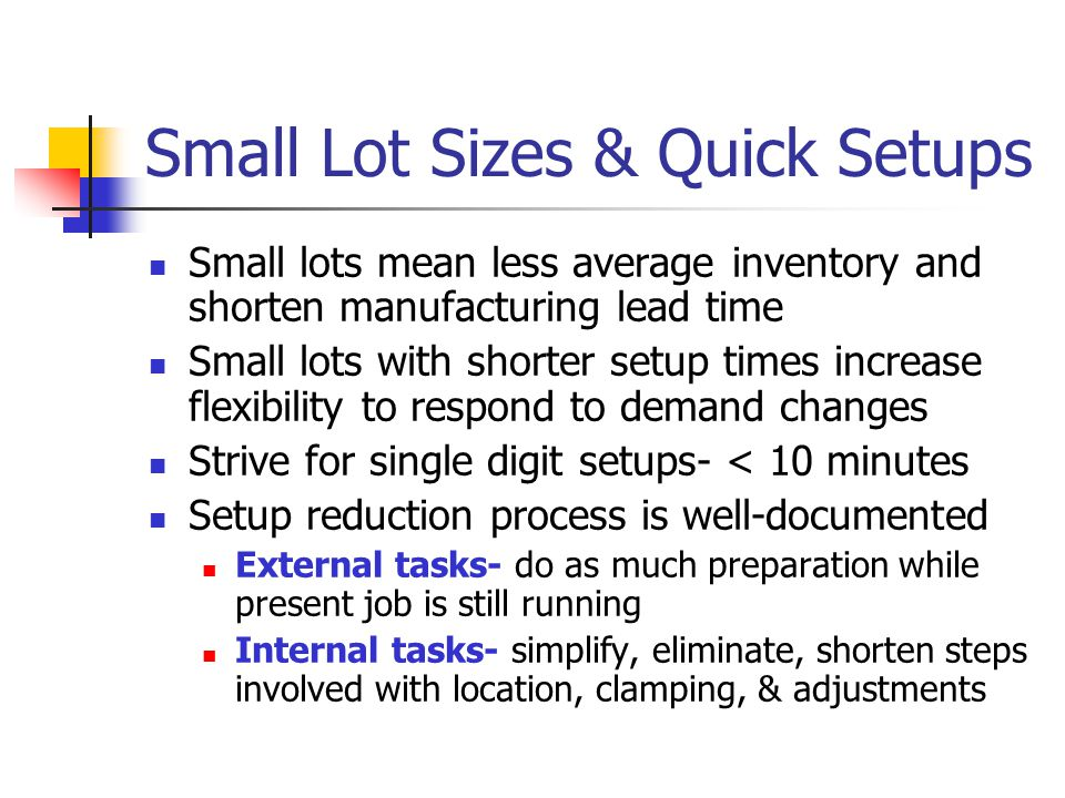 Small Lot Sizes & Quick Setups Small lots mean less average inventory and shorten manufacturing lead time Small lots with shorter setup times increase flexibility to respond to demand changes Strive for single digit setups- < 10 minutes Setup reduction process is well-documented External tasks- do as much preparation while present job is still running Internal tasks- simplify, eliminate, shorten steps involved with location, clamping, & adjustments