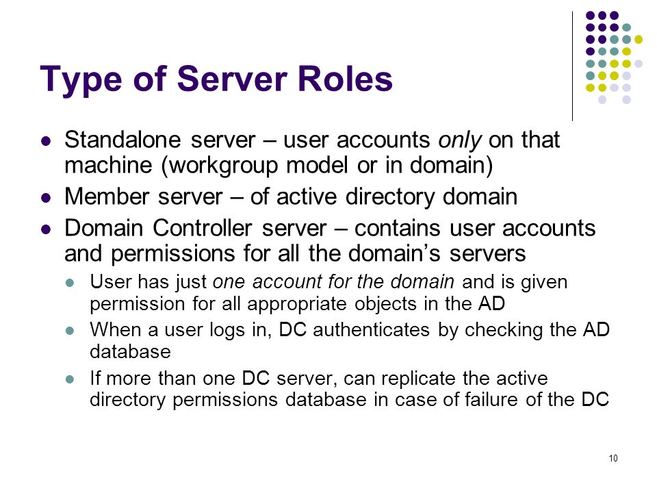 10 Type of Server Roles Standalone server – user accounts only on that machine (workgroup model or in domain) Member server – of active directory domain Domain Controller server – contains user accounts and permissions for all the domain's servers User has just one account for the domain and is given permission for all appropriate objects in the AD When a user logs in, DC authenticates by checking the AD database If more than one DC server, can replicate the active directory permissions database in case of failure of the DC