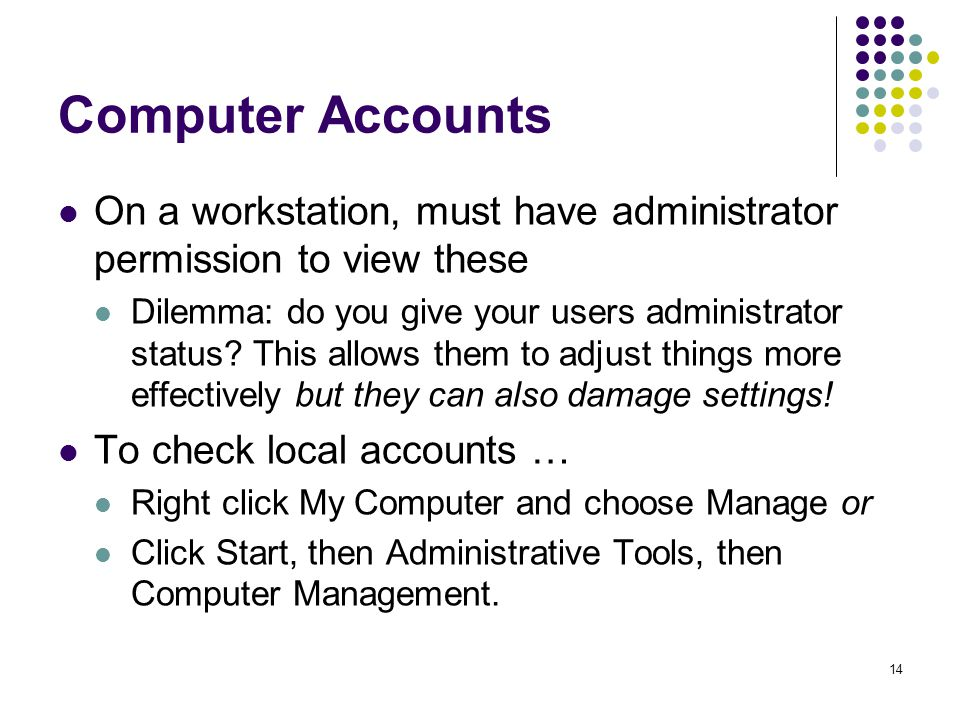 14 Computer Accounts On a workstation, must have administrator permission to view these Dilemma: do you give your users administrator status.