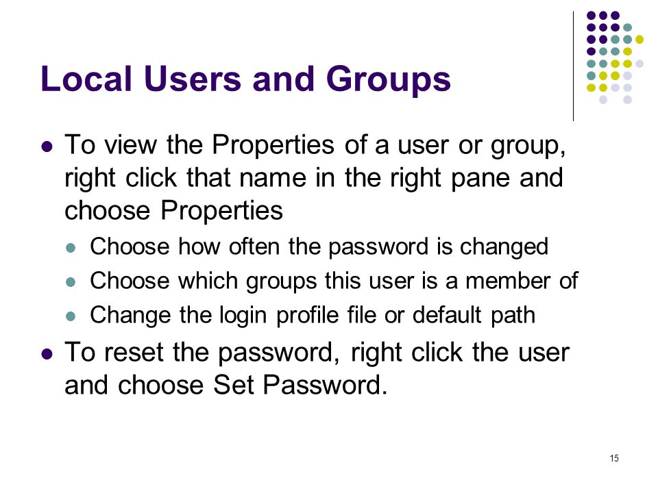 15 Local Users and Groups To view the Properties of a user or group, right click that name in the right pane and choose Properties Choose how often the password is changed Choose which groups this user is a member of Change the login profile file or default path To reset the password, right click the user and choose Set Password.