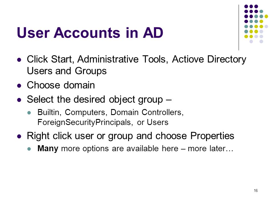 16 User Accounts in AD Click Start, Administrative Tools, Actiove Directory Users and Groups Choose domain Select the desired object group – Builtin, Computers, Domain Controllers, ForeignSecurityPrincipals, or Users Right click user or group and choose Properties Many more options are available here – more later…