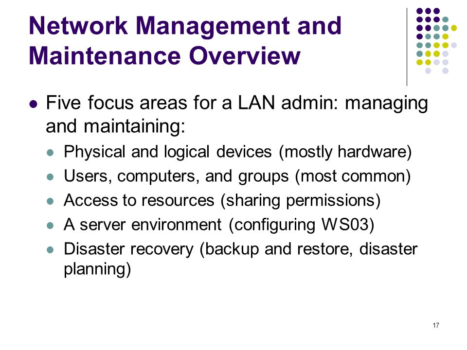 17 Network Management and Maintenance Overview Five focus areas for a LAN admin: managing and maintaining: Physical and logical devices (mostly hardware) Users, computers, and groups (most common) Access to resources (sharing permissions) A server environment (configuring WS03) Disaster recovery (backup and restore, disaster planning)
