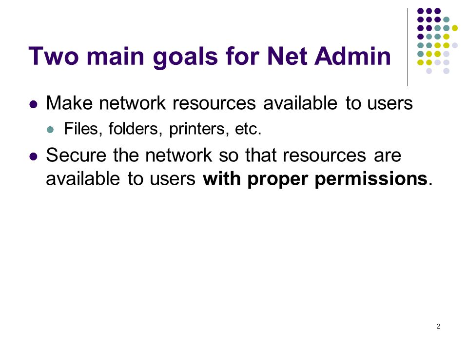 2 Two main goals for Net Admin Make network resources available to users Files, folders, printers, etc.