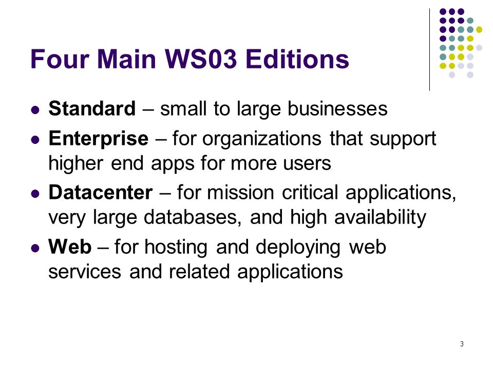 3 Four Main WS03 Editions Standard – small to large businesses Enterprise – for organizations that support higher end apps for more users Datacenter – for mission critical applications, very large databases, and high availability Web – for hosting and deploying web services and related applications