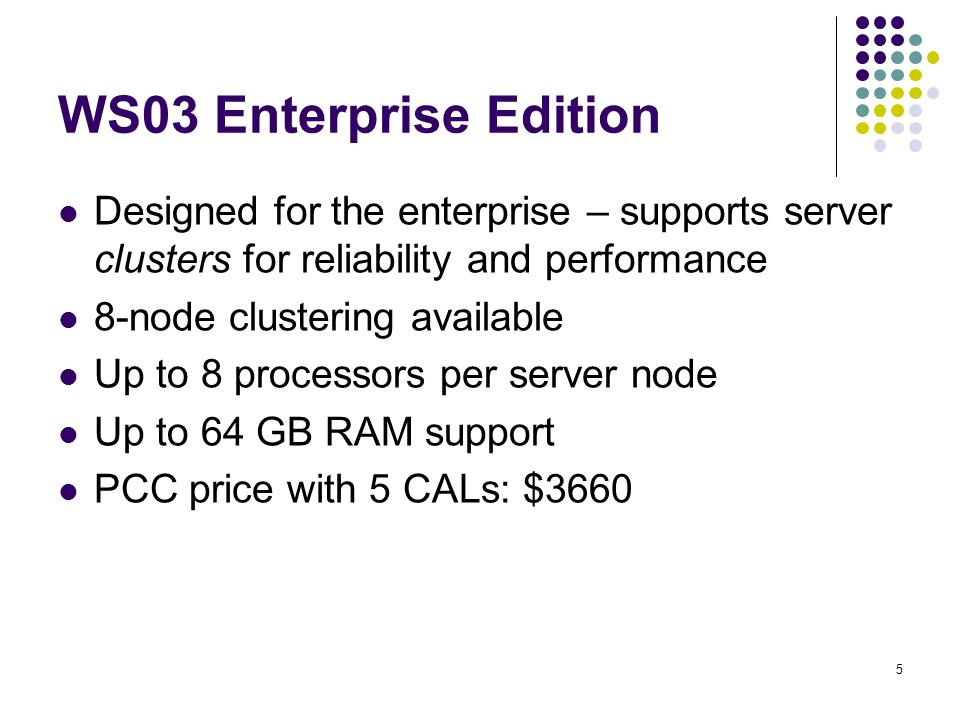 5 WS03 Enterprise Edition Designed for the enterprise – supports server clusters for reliability and performance 8-node clustering available Up to 8 processors per server node Up to 64 GB RAM support PCC price with 5 CALs: $3660