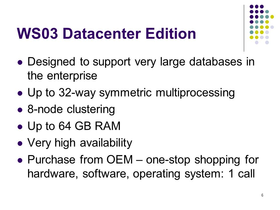 6 WS03 Datacenter Edition Designed to support very large databases in the enterprise Up to 32-way symmetric multiprocessing 8-node clustering Up to 64 GB RAM Very high availability Purchase from OEM – one-stop shopping for hardware, software, operating system: 1 call