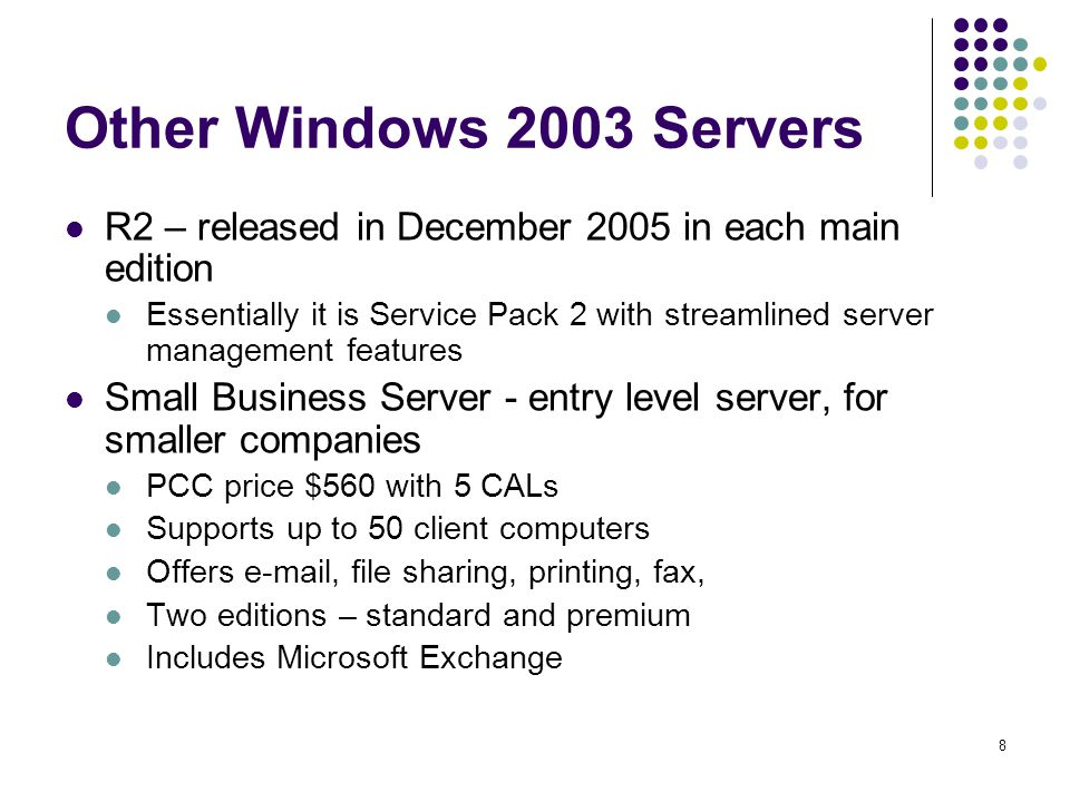 8 Other Windows 2003 Servers R2 – released in December 2005 in each main edition Essentially it is Service Pack 2 with streamlined server management features Small Business Server - entry level server, for smaller companies PCC price $560 with 5 CALs Supports up to 50 client computers Offers  , file sharing, printing, fax, Two editions – standard and premium Includes Microsoft Exchange