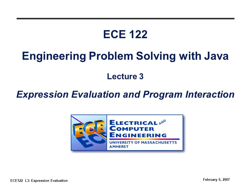 ECE122 L3: Expression Evaluation February 6, 2007 ECE 122 Engineering Problem Solving with Java Lecture 3 Expression Evaluation and Program Interaction
