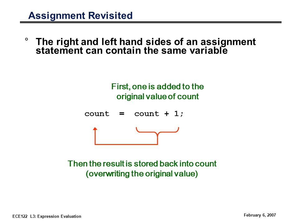 ECE122 L3: Expression Evaluation February 6, 2007 Assignment Revisited °The right and left hand sides of an assignment statement can contain the same variable First, one is added to the original value of count Then the result is stored back into count (overwriting the original value) count = count + 1;