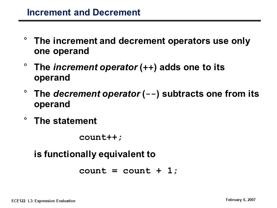 ECE122 L3: Expression Evaluation February 6, 2007 Increment and Decrement °The increment and decrement operators use only one operand °The increment operator ( ++ ) adds one to its operand °The decrement operator ( -- ) subtracts one from its operand °The statement count++; is functionally equivalent to count = count + 1;