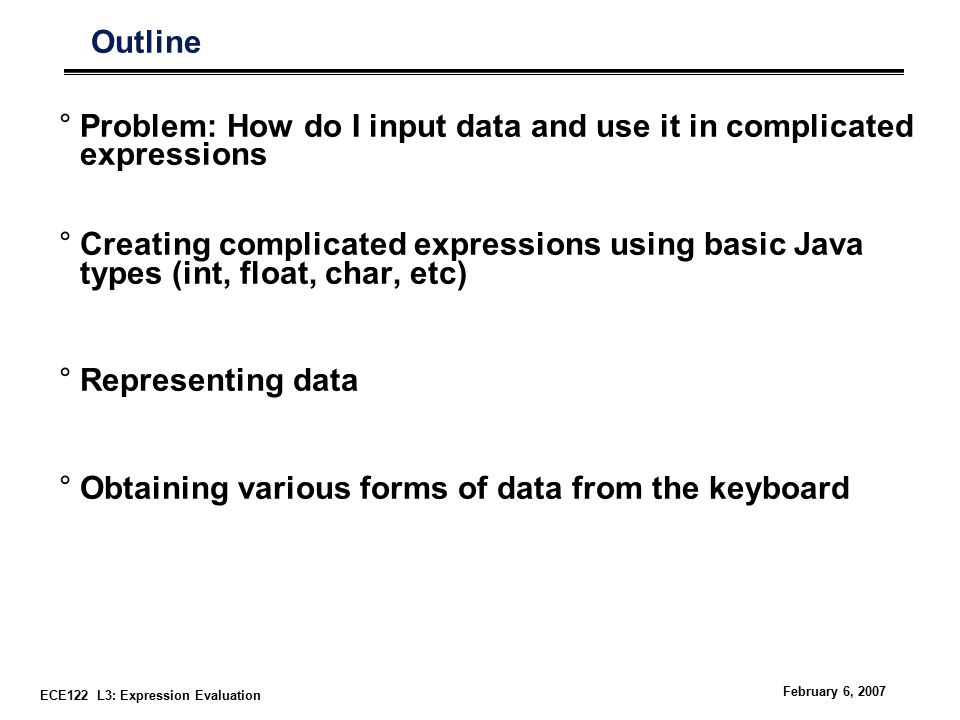 ECE122 L3: Expression Evaluation February 6, 2007 Outline °Problem: How do I input data and use it in complicated expressions °Creating complicated expressions using basic Java types (int, float, char, etc) °Representing data °Obtaining various forms of data from the keyboard
