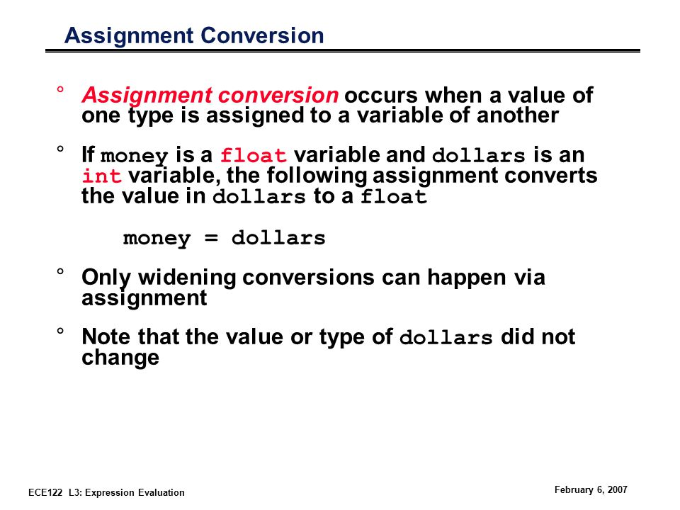 ECE122 L3: Expression Evaluation February 6, 2007 Assignment Conversion °Assignment conversion occurs when a value of one type is assigned to a variable of another °If money is a float variable and dollars is an int variable, the following assignment converts the value in dollars to a float money = dollars °Only widening conversions can happen via assignment °Note that the value or type of dollars did not change